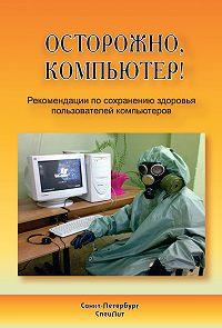 Алексей Тужилов -Осторожно, компьютер! Рекомендации по сохранению здоровья пользователей компьютеров