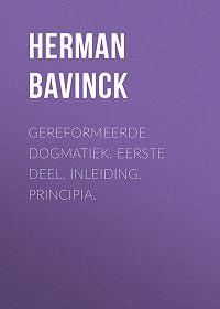 Herman Bavinck -Gereformeerde dogmatiek. Eerste deel. Inleiding. Principia.