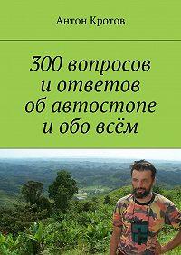 Антон Кротов -300вопросов иответов обавтостопе иобовсём