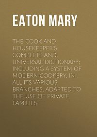 Mary Eaton -The Cook and Housekeeper's Complete and Universal Dictionary; Including a System of Modern Cookery, in all Its Various Branches, Adapted to the Use of Private Families
