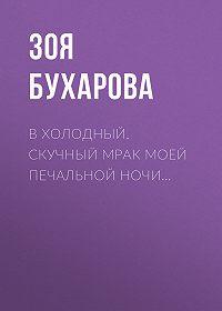 Зоя Бухарова -В холодный, скучный мрак моей печальной ночи…