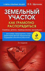 Виктор Владимирович Щелоков -Земельный участок. Как грамотно распорядиться. Садоводу, дачнику, индивидуальному застройщику