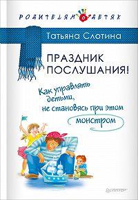 Т. В. Слотина -Праздник послушания! Как управлять детьми, не становясь при этом монстром