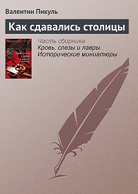 Валентин Пикуль -Как сдавались столицы
