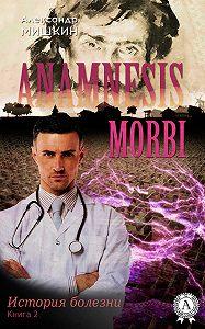 Александр Мишкин - Anamnesis morbi (История болезни). Книга 2