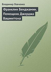 Владимир Левченко -Франклин Бенджамин. Помощник Джорджа Вашингтона