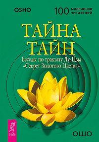 Бхагаван Раджниш (Ошо) - Тайна тайн. Беседы по трактату Лу-Цзы «Секрет Золотого Цветка»