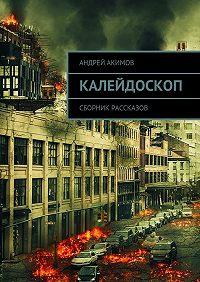 Андрей Акимов -Калейдоскоп. Сборник рассказов