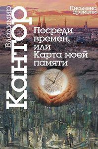Владимир Кантор -Посреди времен, или Карта моей памяти