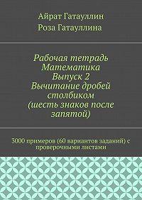 Айрат Гатауллин -Рабочая тетрадь. Математика. Выпуск 2. Вычитание дробей столбиком (шесть знаков после запятой). 3000 примеров (60 вариантов заданий) с проверочными листами