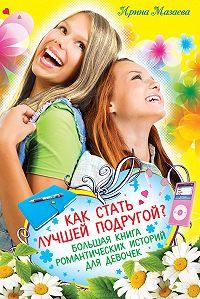 Ирина Мазаева - Как стать лучшей подругой? Большая книга романтических историй для девочек (сборник)