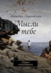 Наталья Кореновская -Мысли отебе. Сборник стихотворений