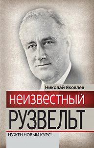 Николай Николаевич Яковлев - Неизвестный Рузвельт. Нужен новый курс!