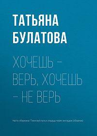Татьяна Булатова -Хочешь – верь, хочешь – не верь