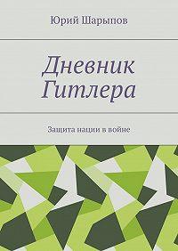 Юрий Шарыпов -Дневник Гитлера. Защита нации ввойне