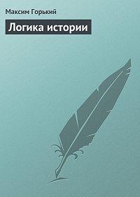 Максим Горький - Логика истории