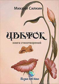 Михаил Силкин -Цветок. Книга стихотворений