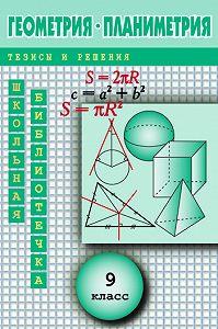 Андрей Павлов -Геометрия: Планиметрия в тезисах и решениях.9класс