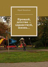 Юрий Михайлов -Прощай, детство– здравствуй, жизнь…