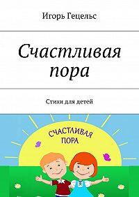 Игорь Гецельс -Счастливая пора. Стихидлядетей