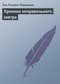 Лев Вершинин -Хроники неправильного завтра