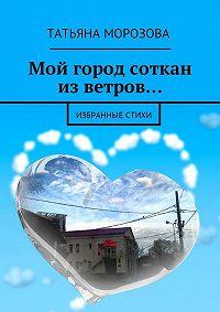 Татьяна Морозова -Мой город соткан из ветров… Избранные стихи