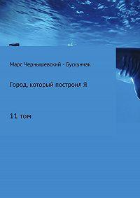 Марс Чернышевский – Бускунчак -Город, который построил Я. Сборник. Том 11