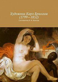 В. Жиглов - Художник Карл Брюллов(1799–1852)