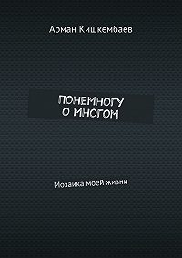 Арман Кишкембаев - Понемногу омногом. Мозаика моей жизни