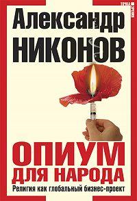 Александр Никонов -Опиум для народа. Религия как глобальный бизнес-проект