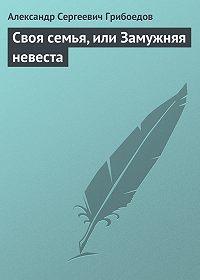 Александр Грибоедов -Своя семья, или Замужняя невеста