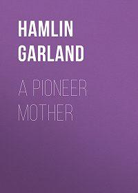 Hamlin Garland -A Pioneer Mother