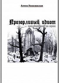 Алина Николевская -Прозорливый идиот, или Ложимся вомрак