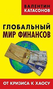 Валентин Катасонов -Глобальный мир финансов. От кризиса к хаосу
