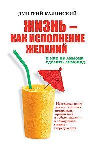 Дмитрий Калинский -Жизнь как исполнение желаний и как из лимона сделать лимонад