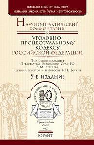 Вячеслав Божьев -Научно-практический комментарий к уголовно-процессуальному кодексу Российской Федерации