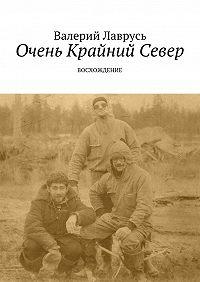 Валерий Лаврусь - Очень Крайний Север. Восхождение