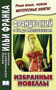 Ирина Дегиль - Французский с Ги де Мопассаном. Избранные новеллы
