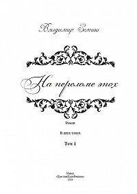 Владимир Земша -На переломе эпох. Том 1