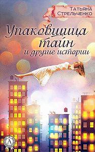 Татьяна Стрельченко -Упаковщица тайн и другие истории