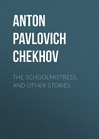 Anton Chekhov -The Schoolmistress, and Other Stories