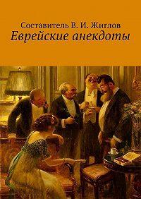 В. Жиглов -Еврейские анекдоты
