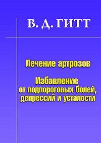 Виталий Демьянович Гитт -Лечение артрозов. Избавление от подпороговых болей, депрессий и усталости
