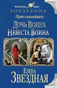 Елена Звёздная -Право сильнейшего. Дочь воина. Невеста воина (сборник)