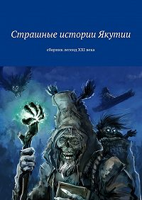 Коллектив авторов -Страшные истории Якутии. Сборник легенд XXIвека