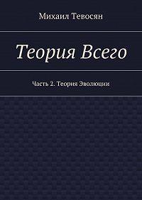 Михаил Тевосян -Теория Всего. Часть 2. Теория Эволюции