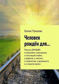 Елена Уралова -Человек рождён для… Письмо ДРУЗЬЯМ омужчинах иженщинах, онастоящей любви, орадости, осчастье, отворчестве, одуховности иосмысле жизни
