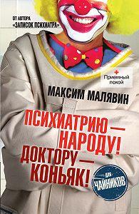 Максим Малявин -Психиатрию – народу! Доктору – коньяк!