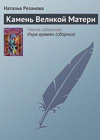 Наталья Резанова -Камень Великой Матери