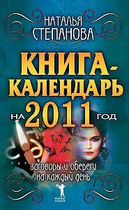 Наталья Ивановна Степанова -Книга-календарь на 2011 год. Заговоры и обереги на каждый день
